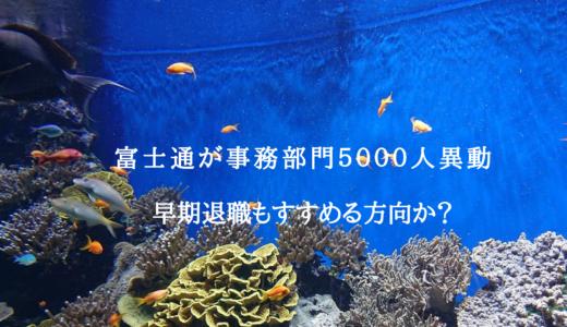 富士通 が事務部門5000人異動     早期退職もすすめる方向か?